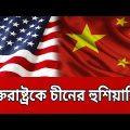 যুক্তরাষ্ট্রকে চীনের হুশিয়ারি ! | USA-CHINA | BANGLA NEWS